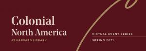 Colonial North America at Harvard Library Symposium: Culminating a Multi-Year Digital Project at Harvard Library